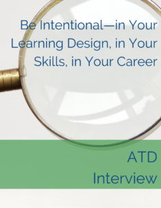 Be Intentional—in Your Learning Design, in Your Skills, in Your Career - ATD Interview