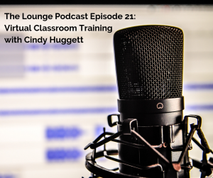The Lounge Podcast Episode 21: Virtual Classroom Training with Cindy Huggett